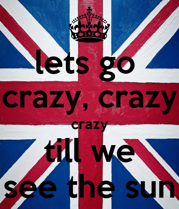 lets go  crazy, crazy crazy till we see the sun
