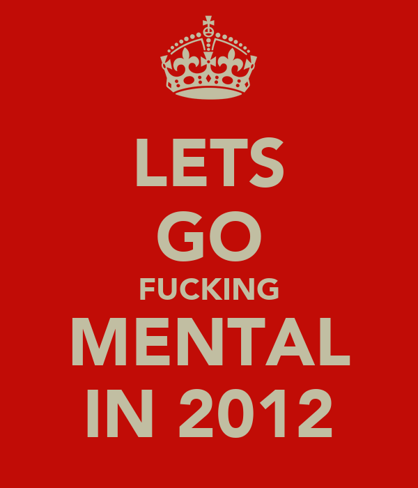 LETS GO FUCKING MENTAL IN 2012