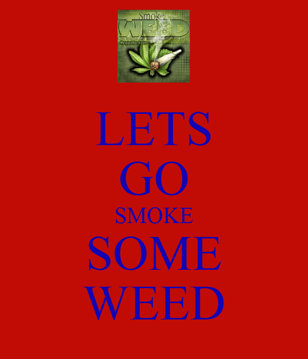 LETS GO SMOKE SOME WEED