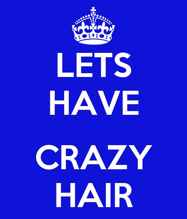 LETS HAVE  CRAZY HAIR