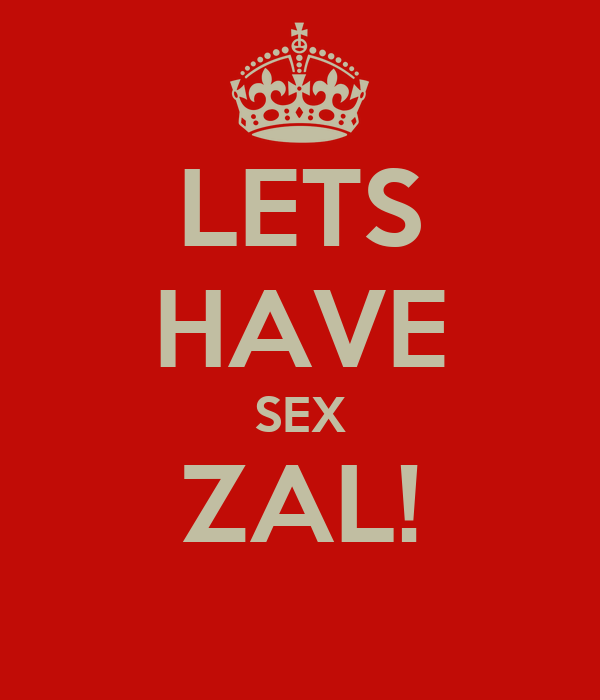 LETS HAVE SEX ZAL!