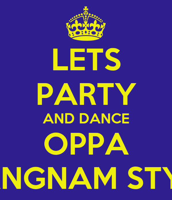 LETS PARTY AND DANCE OPPA GANGNAM STYLE