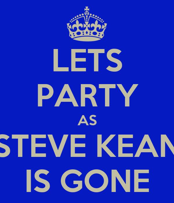 LETS PARTY AS STEVE KEAN IS GONE