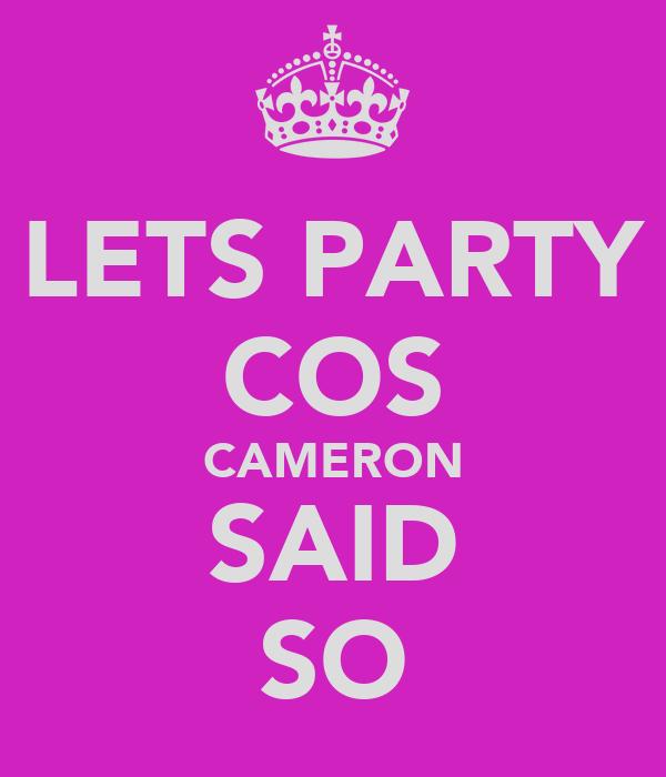 LETS PARTY COS CAMERON SAID SO
