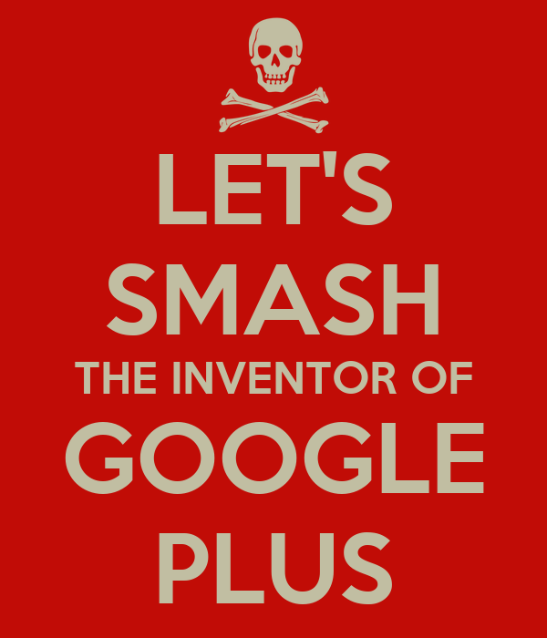 LET'S SMASH THE INVENTOR OF GOOGLE PLUS