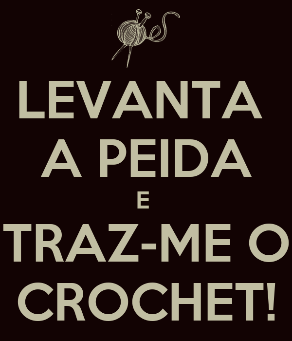 LEVANTA  A PEIDA E  TRAZ-ME O CROCHET!