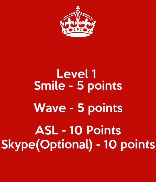 Level 1  Smile - 5 points Wave - 5 points ASL - 10 Points Skype(Optional) - 10 points