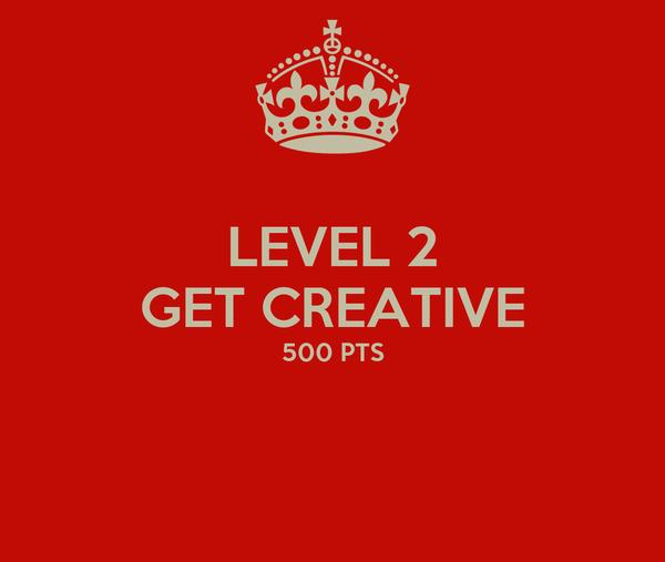 LEVEL 2 GET CREATIVE 500 PTS