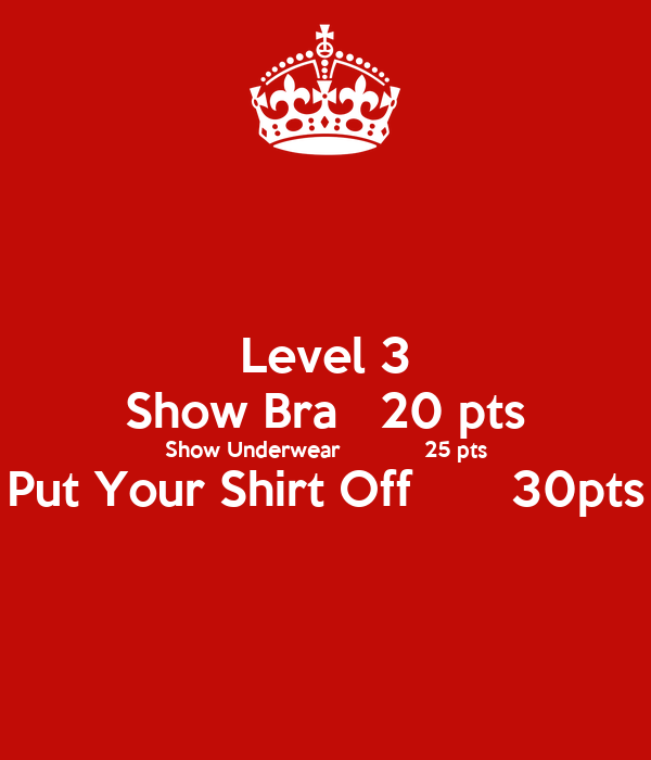 Level 3 Show Bra   20 pts Show Underwear             25 pts Put Your Shirt Off       30pts