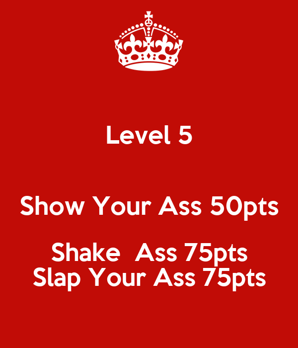 Level 5  Show Your Ass 50pts Shake  Ass 75pts Slap Your Ass 75pts