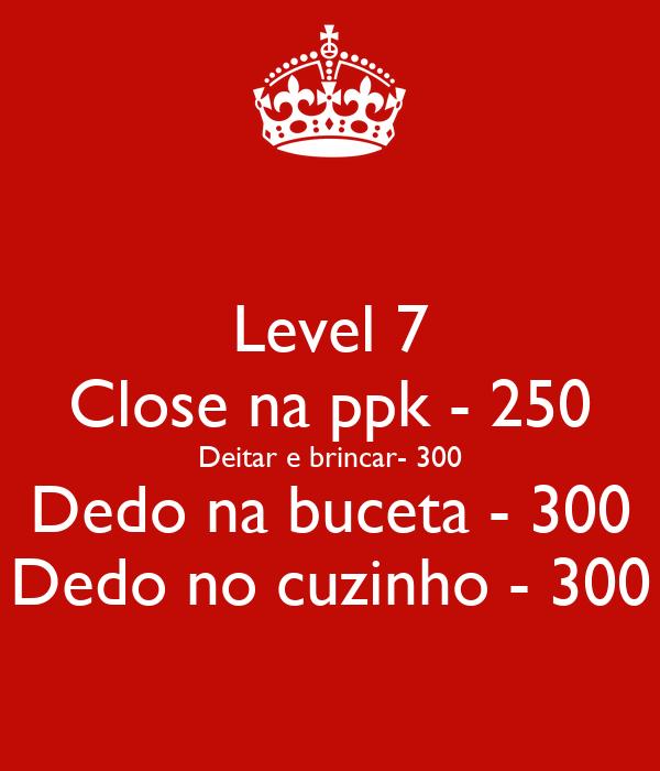 Level 7 Close na ppk - 250 Deitar e brincar- 300 Dedo na buceta - 300 Dedo no cuzinho - 300