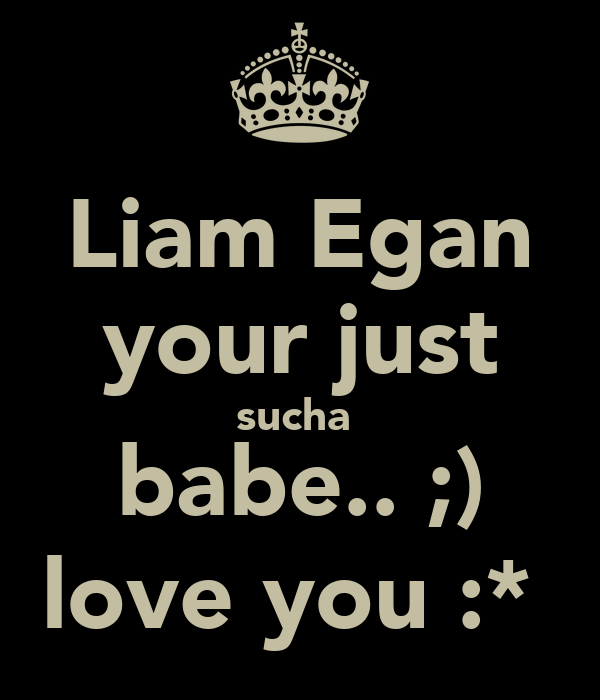 Liam Egan your just sucha  babe.. ;) love you :*