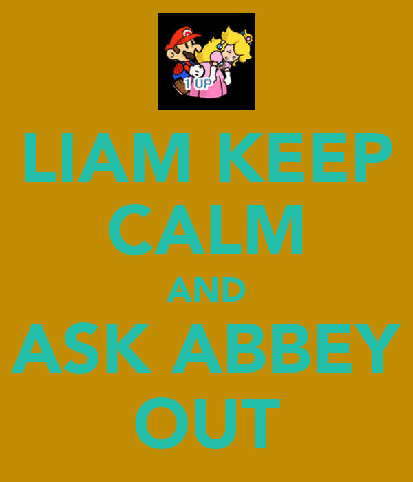 LIAM KEEP CALM AND ASK ABBEY OUT