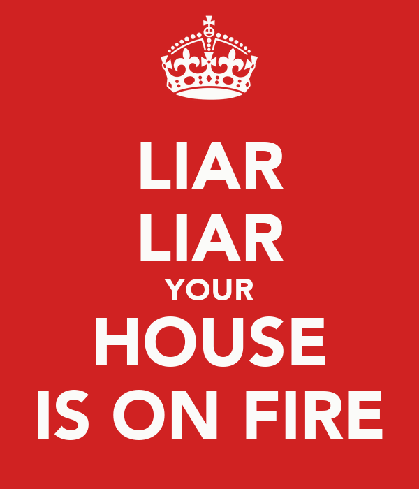 LIAR LIAR YOUR HOUSE IS ON FIRE