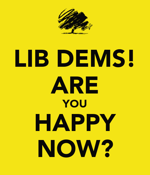 LIB DEMS! ARE YOU HAPPY NOW?