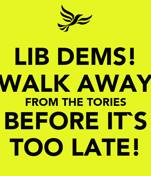 LIB DEMS! WALK AWAY FROM THE TORIES BEFORE IT`S TOO LATE!