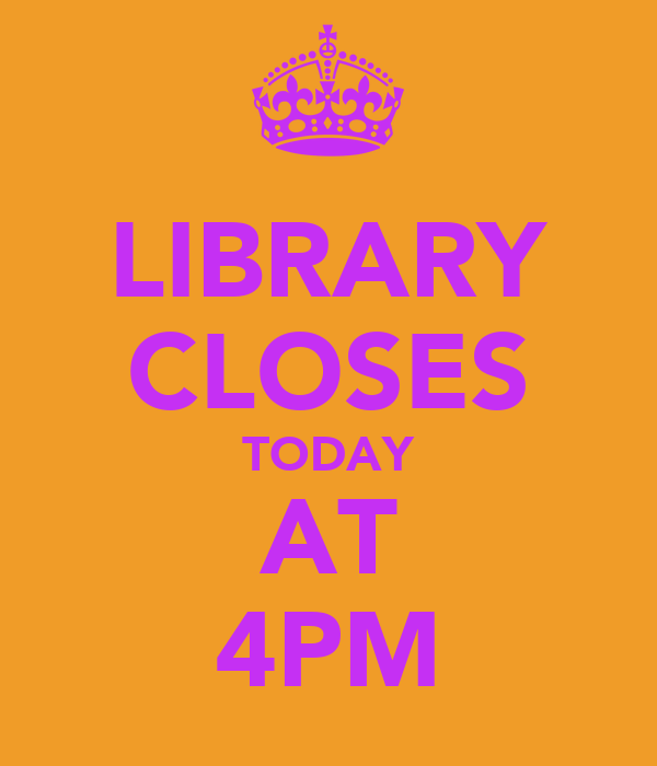 LIBRARY CLOSES TODAY AT 4PM