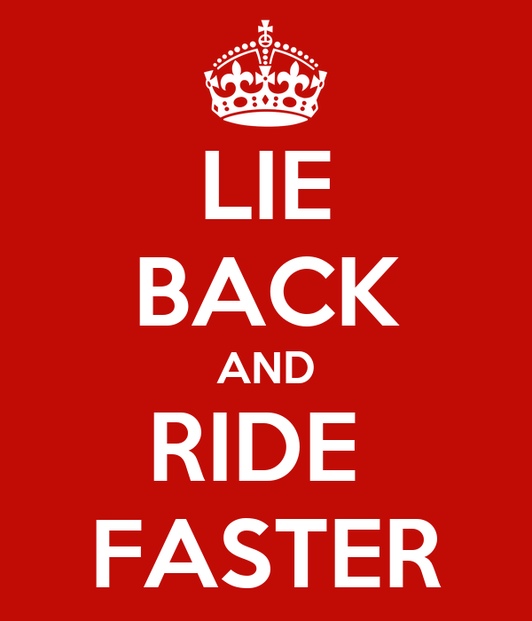 LIE BACK AND RIDE  FASTER