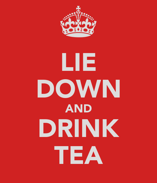 LIE DOWN AND DRINK TEA