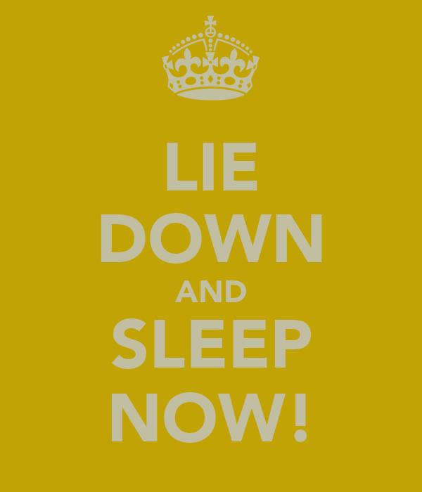 LIE DOWN AND SLEEP NOW!