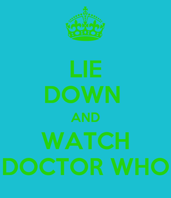 LIE DOWN  AND WATCH DOCTOR WHO