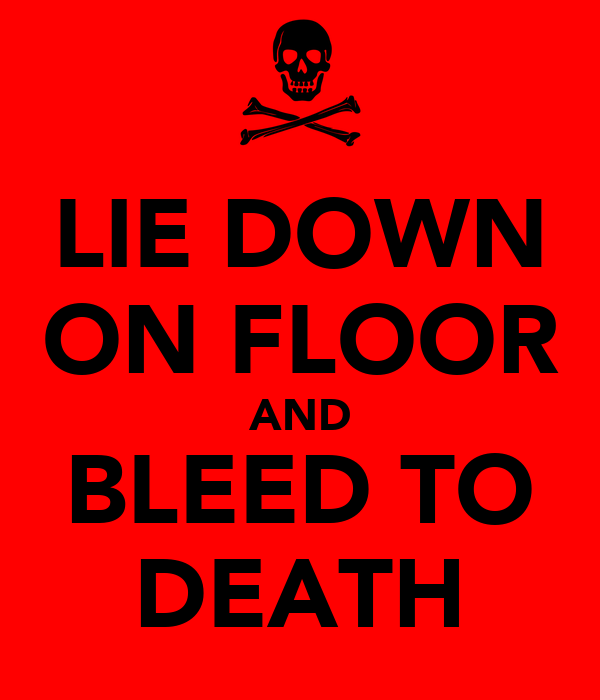 LIE DOWN ON FLOOR AND BLEED TO DEATH