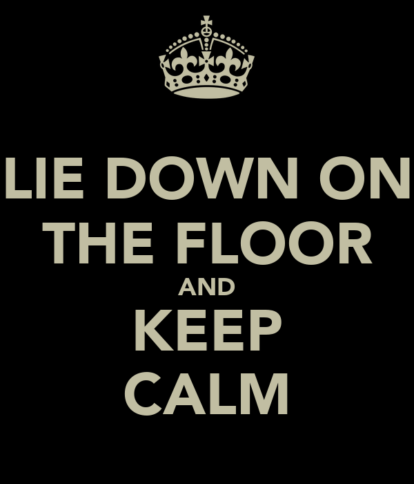 LIE DOWN ON THE FLOOR AND KEEP CALM