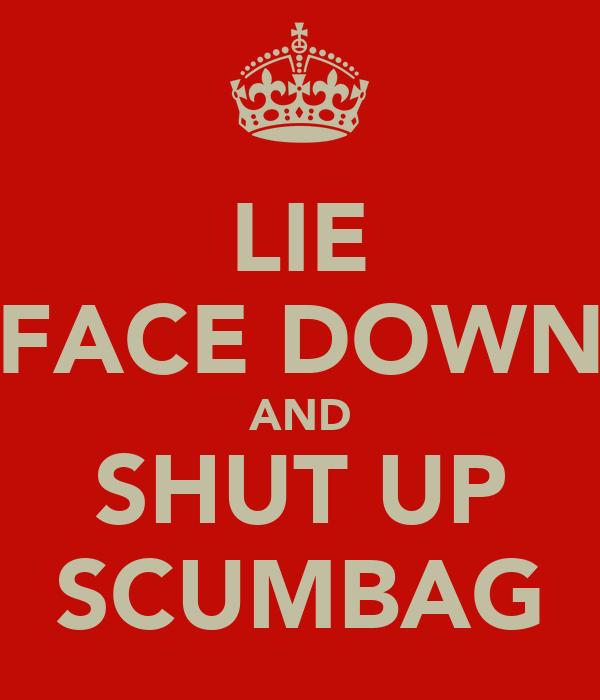 LIE FACE DOWN AND SHUT UP SCUMBAG