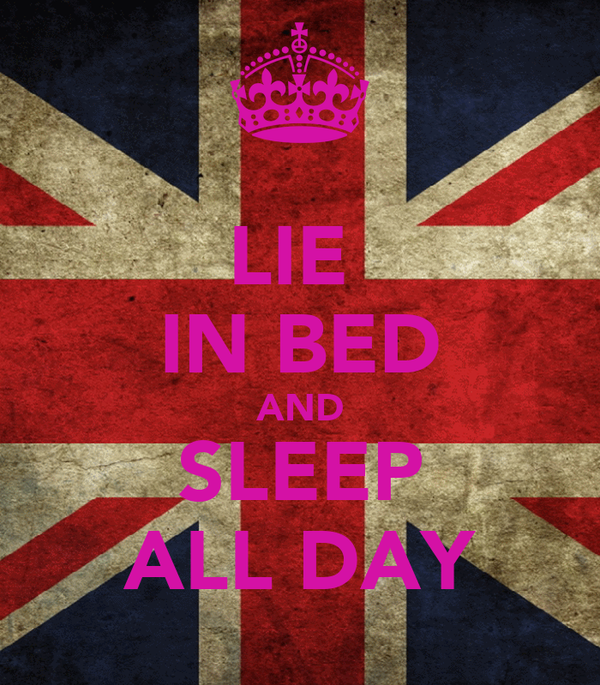 LIE  IN BED AND SLEEP ALL DAY