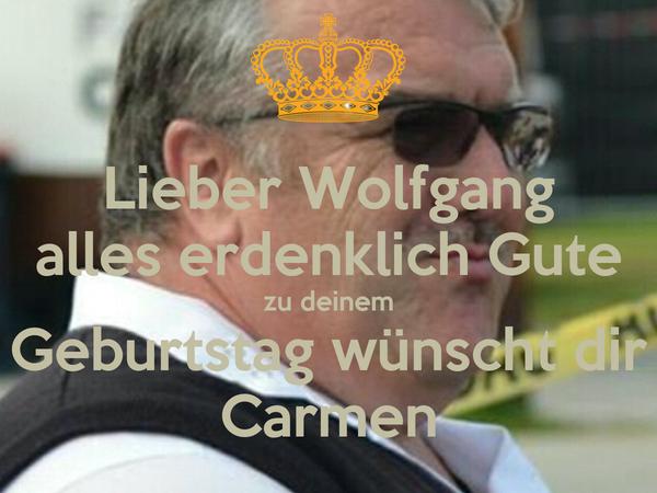 Lieber Wolfgang alles erdenklich Gute zu deinem Geburtstag wünscht dir Carmen