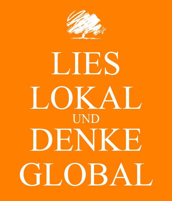 LIES LOKAL UND DENKE GLOBAL