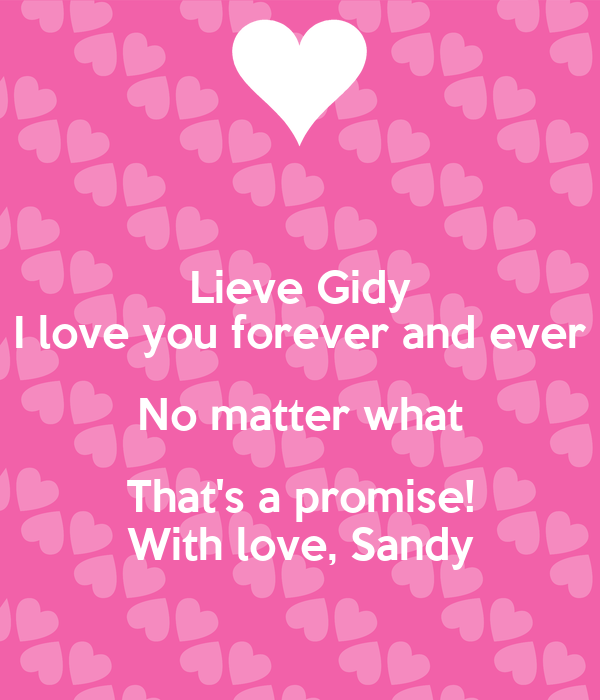 Lieve Gidy I love you forever and ever No matter what That's a promise! With love, Sandy