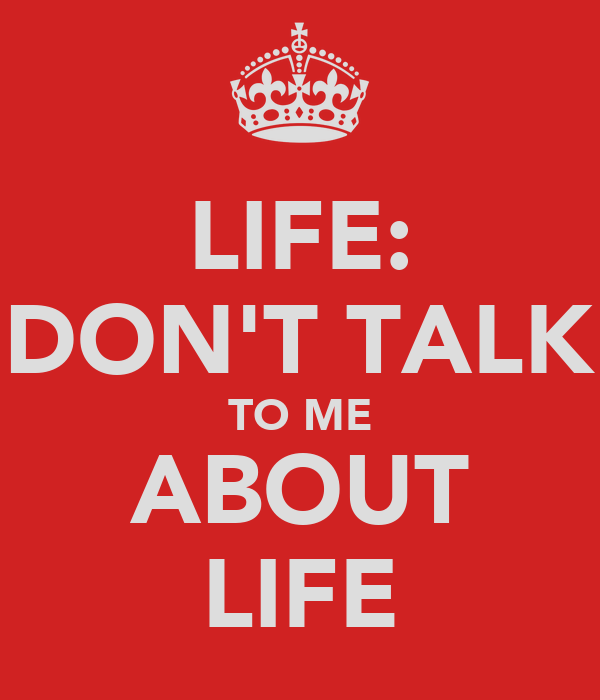 LIFE: DON'T TALK TO ME ABOUT LIFE
