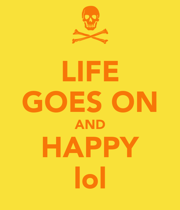 LIFE GOES ON AND HAPPY lol
