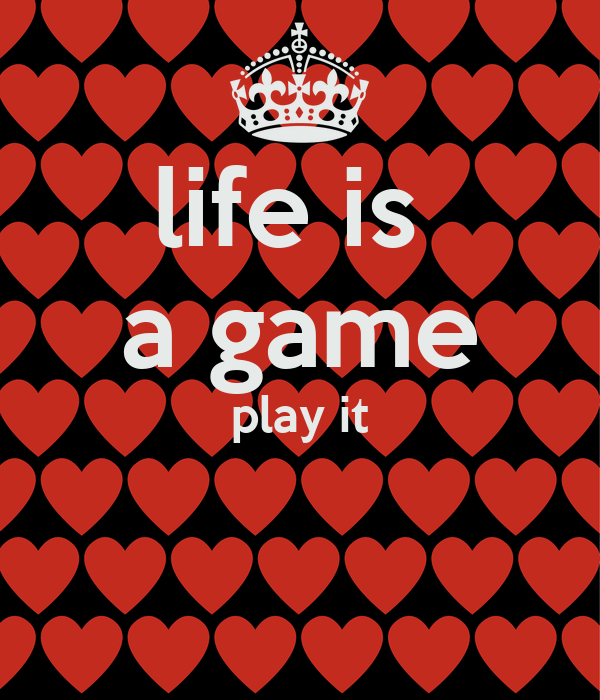 life is  a game play it
