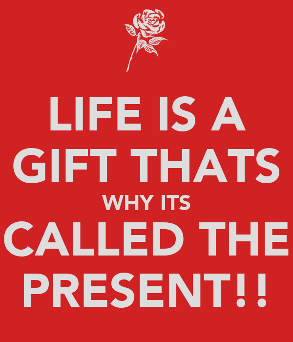 LIFE IS A GIFT THATS WHY ITS CALLED THE PRESENT!!