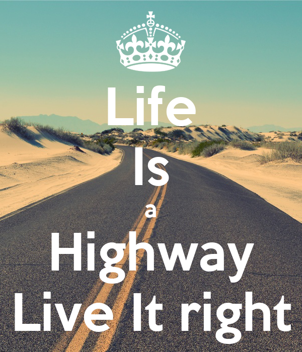 Life Is a Highway Live It right