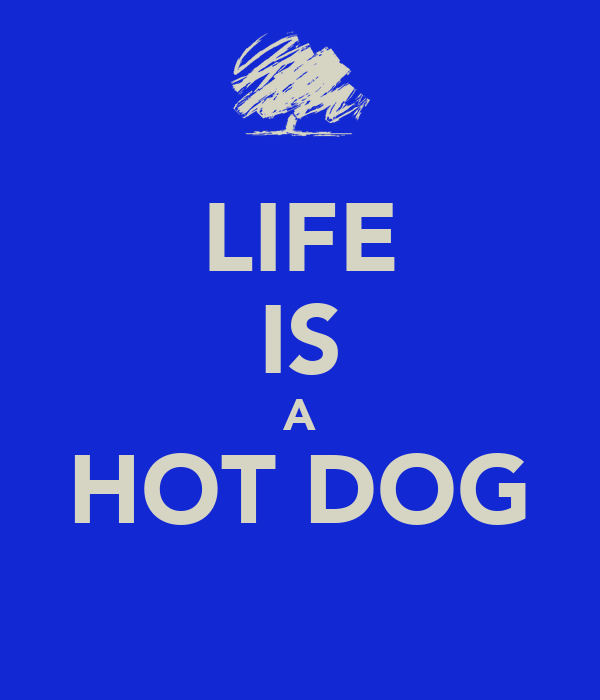 LIFE IS A HOT DOG