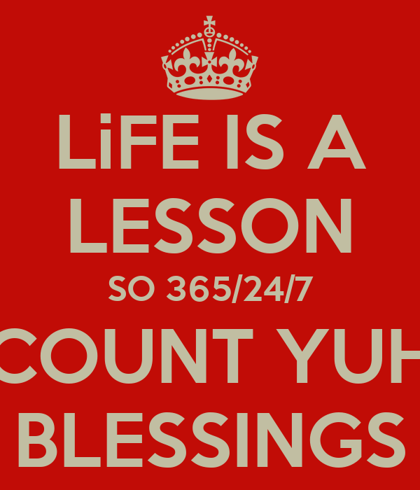 LiFE IS A LESSON SO 365/24/7 COUNT YUH BLESSINGS