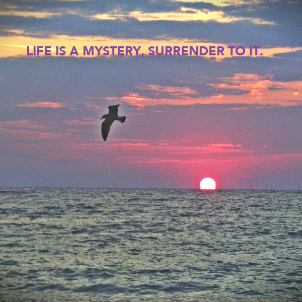 LIFE IS A MYSTERY, SURRENDER TO IT.
