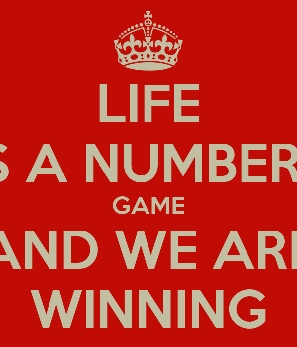 LIFE IS A NUMBERS GAME AND WE ARE WINNING