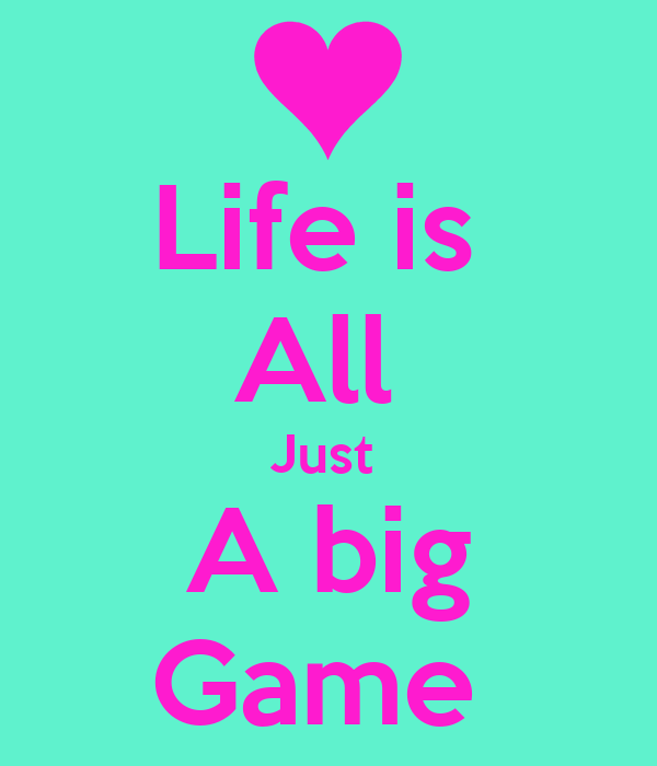 Life is  All  Just  A big Game