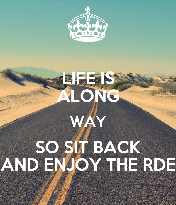 LIFE IS ALONG WAY SO SIT BACK AND ENJOY THE RDE