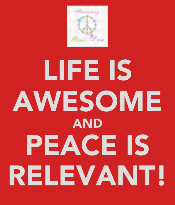 LIFE IS AWESOME AND PEACE IS RELEVANT!