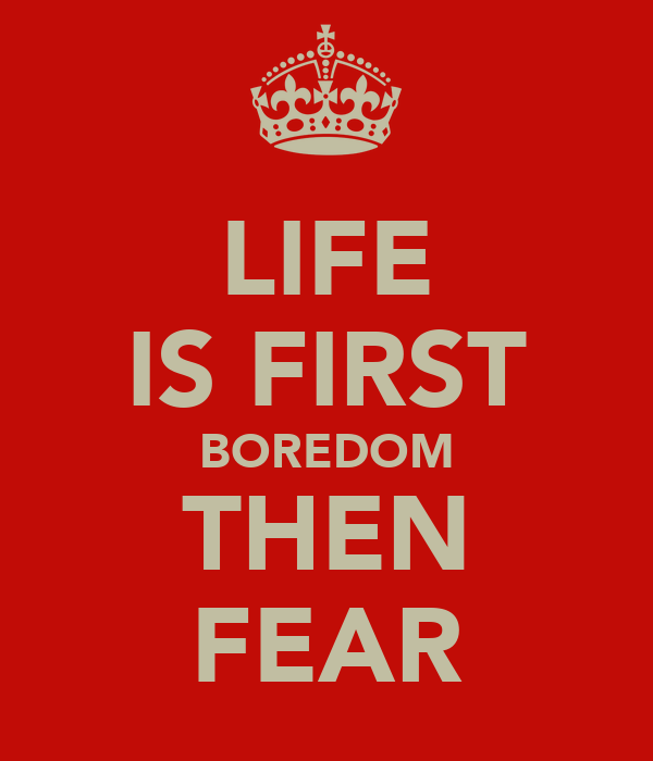 LIFE IS FIRST BOREDOM THEN FEAR