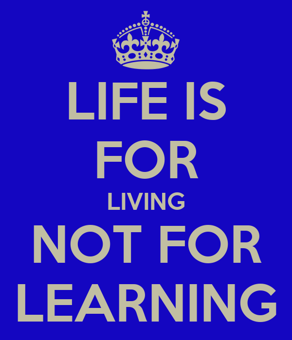LIFE IS FOR LIVING NOT FOR LEARNING