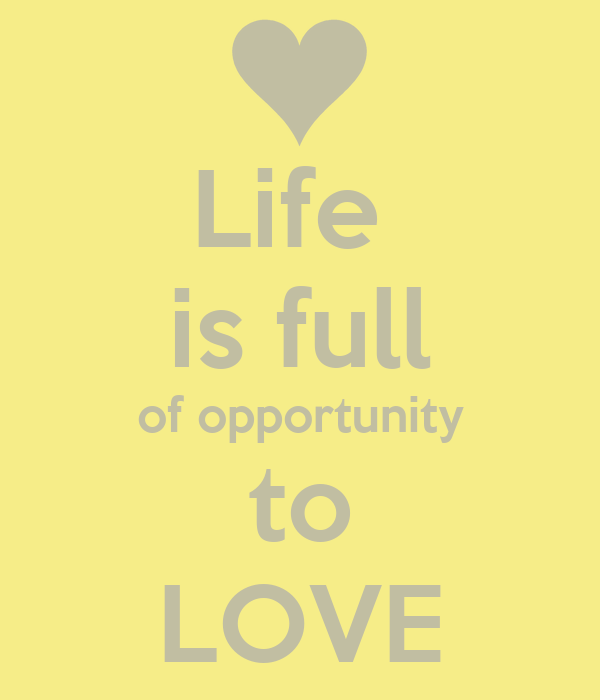Life  is full of opportunity to LOVE