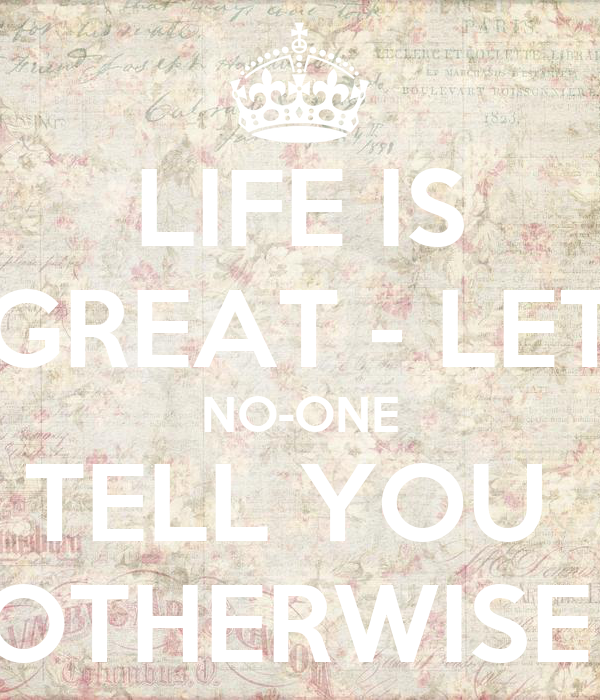 LIFE IS GREAT - LET NO-ONE TELL YOU  OTHERWISE