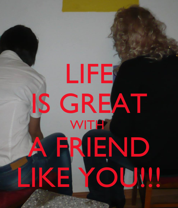 LIFE IS GREAT WITH  A FRIEND LIKE YOU!!!