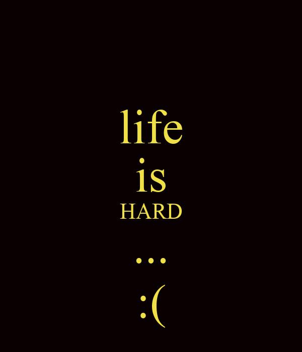 life is HARD ... :(